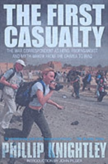 The First Casualty : The War Correspondent as Hero, Propagandist, and Myth-maker from the Crimea to the Gulf War II, Paperback Book