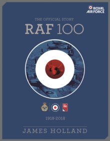 RAF 100 : The Official Story of the Royal Air Force 1918-2018, Hardback Book
