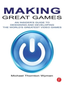 Making Great Games : An Insider's Guide to Designing and Developing the World's Greatest Video Games, Paperback / softback Book