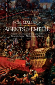 Agents of Empire : Knights, Corsairs, Jesuits and Spies in the Late Sixteenth-Century Mediterranean World, Hardback Book