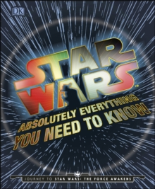 Star Wars Absolutely Everything You Need To Know : Journey to Star Wars: The Force Awakens, Hardback Book