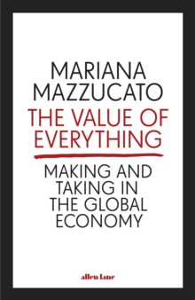 The Value of Everything : Making and Taking in the Global Economy, Hardback Book