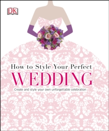 How to Style Your Perfect Wedding : Create and style your own unforgettable celebration, PDF eBook