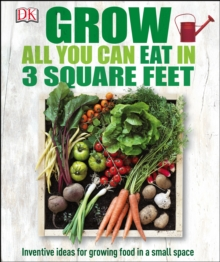 Grow All You Can Eat In Three Square Feet : Inventive Ideas for Growing Food in a Small Space, PDF eBook