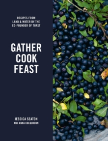 Gather Cook Feast : Recipes from Land and Water by the Co-Founder of Toast, Hardback Book