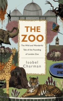 The Zoo : The Wild and Wonderful Tale of the Founding of London Zoo, Hardback Book