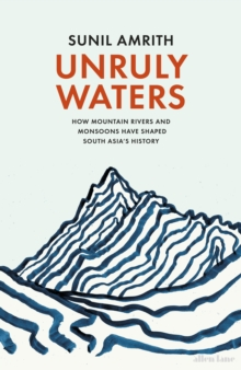 Unruly Waters : How Mountain Rivers and Monsoons Have Shaped South Asia's History, Hardback Book