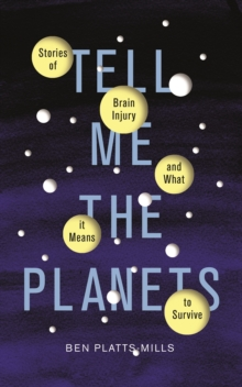 Tell Me the Planets : Stories of Brain Injury and What It Means to Survive, Hardback Book