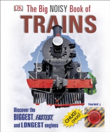 The Big Noisy Book of Trains : Discover the Biggest, Fastest, and Longest Engines, Hardback Book