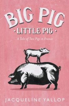 Big Pig, Little Pig : A Tale of Two Pigs in France, Hardback Book