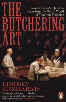 The Butchering Art : Joseph Lister s Quest to Transform the Grisly World of Victorian Medicine, EPUB eBook