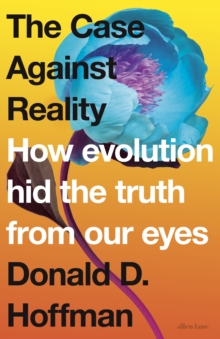 The Case Against Reality : How Evolution Hid the Truth from Our Eyes, Hardback Book