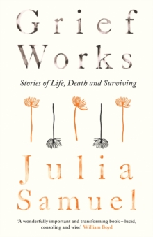 Grief Works : Stories of Life, Death and Surviving, Hardback Book