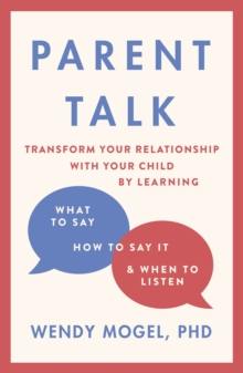 Parent Talk : Transform Your Relationship with Your Child By Learning What to Say, How to Say it, and When to Listen, Paperback / softback Book