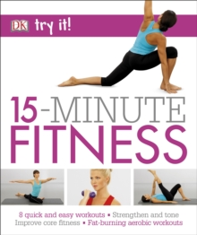 15 Minute Fitness : 100 Quick and Easy Exercises * Strengthen and Tone, Improve Core Fitness* Fat Burning Aerobic Workouts, Paperback Book