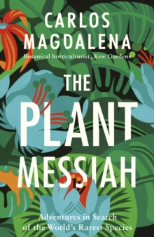 The Plant Messiah : Adventures in Search of the World's Rarest Species, Hardback Book