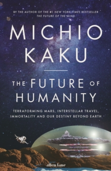 The Future of Humanity : Terraforming Mars, Interstellar Travel, Immortality, and Our Destiny Beyond, Hardback Book