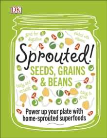 Sprouted! : Seeds, Grains and Beans - Power Up your Plate with Home-Sprouted Superfoods, EPUB eBook