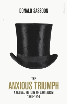 The Anxious Triumph : A Global History of Capitalism, 1860-1914, Hardback Book