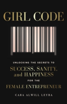 Girl Code : Unlocking the Secrets to Success, Sanity and Happiness for the Female Entrepreneur, EPUB eBook