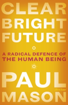 Clear Bright Future : A Radical Defence of the Human Being, Hardback Book