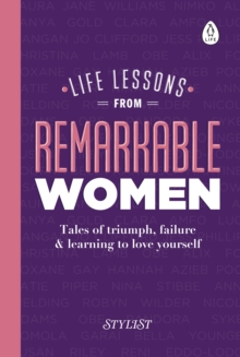 Life Lessons from Remarkable Women : Tales of Triumph, Failure and Learning to Love Yourself, Hardback Book