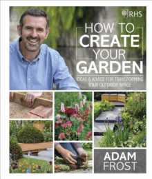 RHS How to Create your Garden : Ideas and Advice for Transforming your Outdoor Space, Hardback Book