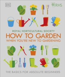 RHS How To Garden When You're New To Gardening : The Basics For Absolute Beginners, Hardback Book