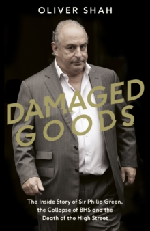 Damaged Goods : The Rise and Fall of Sir Philip Green (The Sunday Times Top 10 Bestseller), Hardback Book