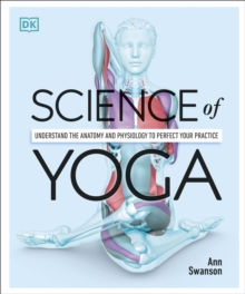 Science Of Yoga : Understand the Anatomy and Physiology to Perfect your Practice, Paperback / softback Book