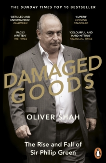 Damaged Goods : The Rise and Fall of Sir Philip Green (The Sunday Times Top 10 Bestseller), Paperback / softback Book