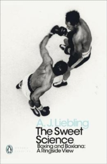 The Sweet Science : Boxing and Boxiana - A Ringside View, Paperback / softback Book