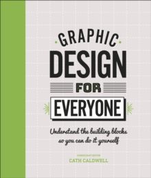 Graphic Design For Everyone : Understand the Building Blocks so You can Do It Yourself, Hardback Book