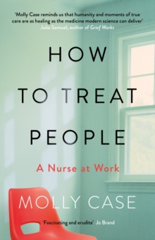 How to Treat People : A Nurse at Work, Hardback Book
