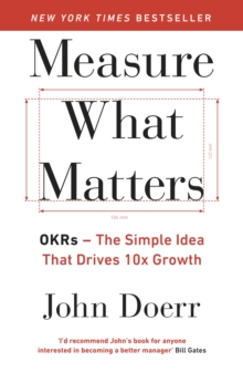 Measure What Matters : OKRs: The Simple Idea that Drives 10x Growth, Paperback / softback Book
