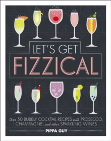 Let's Get Fizzical : Over 50 Bubbly Cocktail Recipes with Prosecco, Champagne, and other Sparkling Wines, Hardback Book