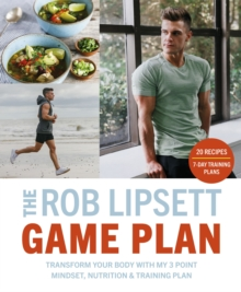 The Rob Lipsett Game Plan : Transform Your Body with My 3 Point Mindset, Nutrition and Training Plan, Paperback / softback Book
