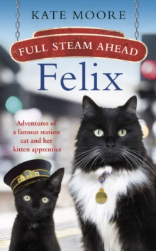 Full Steam Ahead, Felix : Adventures of a famous station cat and her kitten apprentice, Hardback Book