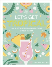 Let's Get Tropical : Over 60 Cocktail Recipes from Caribbean Classics to Modern Tiki Drinks, Hardback Book