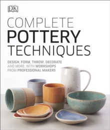 Complete Pottery Techniques : Design, Form, Throw, Decorate and More, with Workshops from Professional Makers, Hardback Book