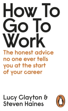 How to Go to Work : The Honest Advice No One Ever Tells You at the Start of Your Career, Paperback / softback Book