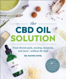 The CBD Oil Solution : Treat Chronic Pain, Anxiety, Insomnia, and More-without the High, Paperback / softback Book