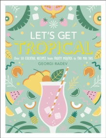 Let's Get Tropical : Over 60 Cocktail Recipes from Caribbean Classics to Modern Tiki Drinks, PDF eBook