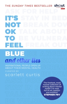 It's Not OK to Feel Blue (and other lies) : Inspirational people open up about their mental health, EPUB eBook