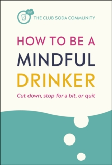 How to Be a Mindful Drinker : Cut Down, Stop For a Bit, or Quit, Paperback / softback Book