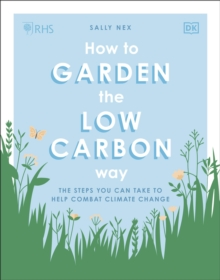 RHS How to Garden the Low-carbon Way : The steps you can take to help combat climate change, Paperback / softback Book