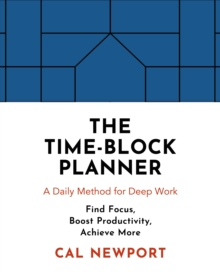 The Time-Block Planner : A Daily Method for Deep Work, Hardback Book