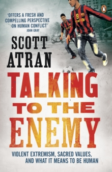 Talking to the Enemy : Violent Extremism, Sacred Values, and What it Means to Be Human, Paperback Book