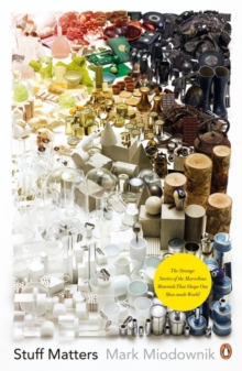 Stuff Matters : The Strange Stories of the Marvellous Materials that Shape Our Man-made World, Paperback / softback Book