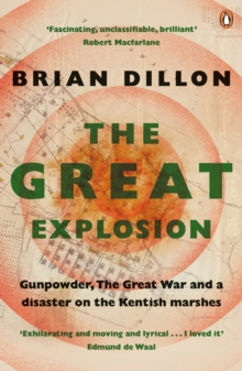The Great Explosion : Gunpowder, the Great War, and a Disaster on the Kent Marshes, Paperback Book